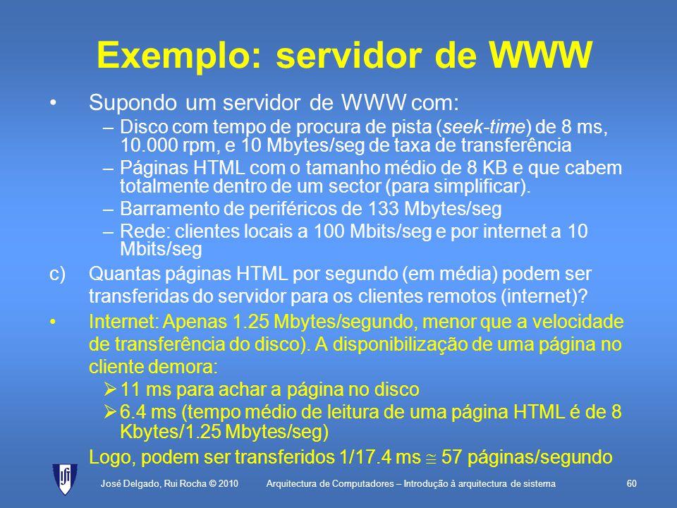 Arquitectura de Computadores – Introdução à arquitectura de sistema60 Exemplo: servidor de WWW Supondo um servidor de WWW com: –Disco com tempo de procura de pista (seek-time) de 8 ms, 10.000 rpm, e 10 Mbytes/seg de taxa de transferência –Páginas HTML com o tamanho médio de 8 KB e que cabem totalmente dentro de um sector (para simplificar).