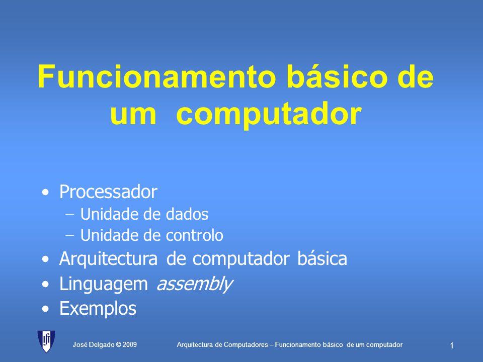 Arquitectura de Computadores – Funcionamento básico de um computador 21 Linguagem assembly Categoria Instru ç ão assembly SignificadoOpcode Descri ç ão em RTL Transferência de dados LDvalorLoad (imediato)00HA valor LD[endereço]Load (memória)01HA M[endereço] ST[endereço]Store (memória)02HM[endereço] A Operações aritméticas ADDvalorAdd (imediato)03HA A + valor ADD[endereço]Add (memória)04HA A + M[endereço] SUBvalorSubtract (imediato)05HA A – valor SUB[endereço]Subtract (memória)06HA A – M[endereço] Operações lógicas ANDvalorAND (imediato)07H A A valor AND[endereço]AND (memória)08H A A M[endereço] ORvalorOR (imediato)09H A A valor OR[endereço]OR (memória)0AH A A M[endereço] Saltos JMPendereçoJump0BHPC endereço JZendereçoJump if zero0CH(A=0) : PC endereço JNendereçoJump if negative0DH(A<0) : PC endereço DiversosNOPNo operation0EH José Delgado © 2009