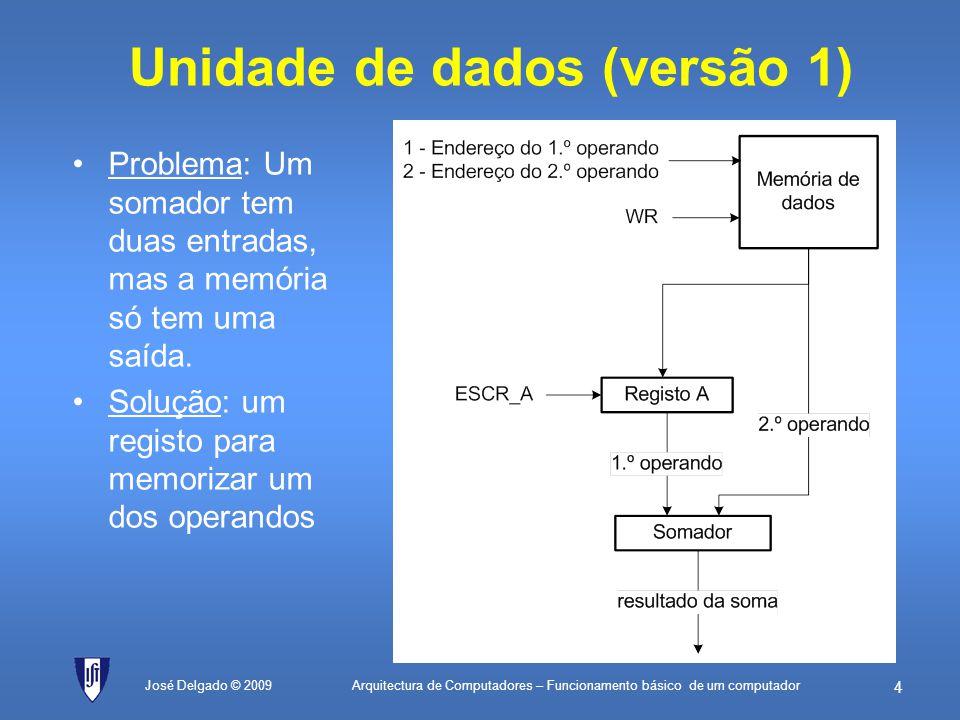 Arquitectura de Computadores – Funcionamento básico de um computador 74 José Delgado © 2009 Exemplo com o simulador ; Exemplos de instruções simples no PEPE MOVR2, 25H; coloca uma constante de um byte no R2 MOVR3, 1234H; coloca uma constante de dois bytes no R3 ADDR2, R3; exemplo de soma SUBR2, R2; para dar zero e ver os bits de estado MOVR4, 5; ilustrar ciclo de 5 iterações ciclo:SUBR4, 1; decrementa contador e afecta bits de estado JNZciclo; salta se ainda não tiver chegado a 0 SHRR3, 2; deslocamento de 2 bits à direita fim:JMPfim; forma expedita de terminar