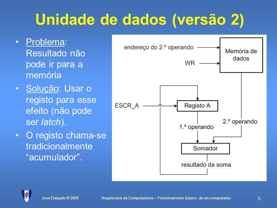 Arquitectura de Computadores – Funcionamento básico de um computador 35 Programa: semáforo simples José Delgado © 2009 ; constantes de dados vermelhoEQU01H; valor do vermelho (lâmpada liga ao bit 0) amareloEQU02H; valor do amarelo (lâmpada liga ao bit 1) verdeEQU04H; valor do verde (lâmpada liga ao bit 2) ; constantes de endereços semáforoEQU80H; endereço 128 (periférico de saída) ; programa início:LDverde; Carrega o registo A com o valor para semáforo verde ST[semáforo]; Actualiza o periférico de saída semVerde:NOP; faz um compasso de espera NOP; faz um compasso de espera LDamarelo; Carrega o registo A com o valor para semáforo amarelo ST[semáforo]; Actualiza o periférico de saída semAmarelo:LDvermelho; Carrega o registo A com o valor para semáforo vermelho ST[semáforo]; Actualiza o periférico de saída semVerm:NOP; faz um compasso de espera NOP; faz um compasso de espera JMPinício; vai fazer mais uma ronda