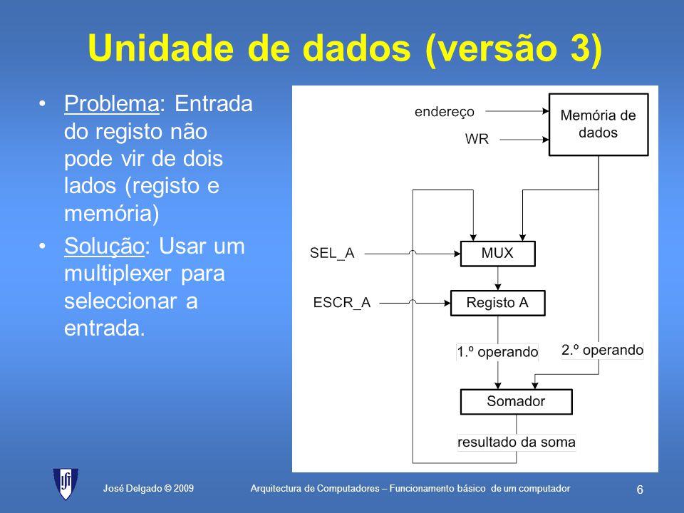 Arquitectura de Computadores – Funcionamento básico de um computador 36 Programa (cont.) José Delgado © 2009 ; constantes de dados vermelhoEQU01H; valor do vermelho (lâmpada liga ao bit 0) amareloEQU02H; valor do amarelo (lâmpada liga ao bit 1) verdeEQU04H; valor do verde (lâmpada liga ao bit 2) ; constantes de endereços semáforoEQU80H; endereço 128 (periférico de saída) ; programa início:LDverde; Carrega o registo A com o valor para semáforo verde ST[semáforo]; Actualiza o periférico de saída semVerde:NOP; faz um compasso de espera NOP; faz um compasso de espera LDamarelo; Carrega o registo A com o valor para semáforo amarelo ST[semáforo]; Actualiza o periférico de saída semAmarelo:LDvermelho; Carrega o registo A com o valor para semáforo vermelho ST[semáforo]; Actualiza o periférico de saída semVerm:NOP; faz um compasso de espera NOP; faz um compasso de espera JMPinício; vai fazer mais uma ronda