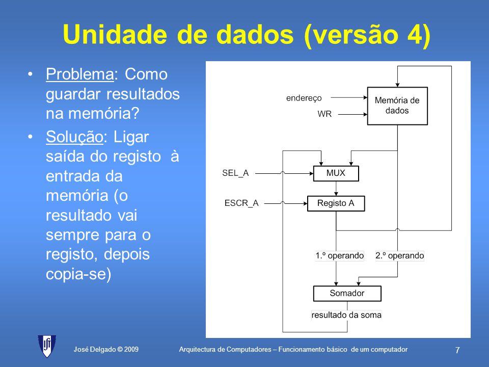 Arquitectura de Computadores – Funcionamento básico de um computador 47 José Delgado © 2009 Testa máscara valorEQU76H; valor cujo número de bits a 1 é para ser contado máscaraInicialEQU01H; 0000 0001 em binário (máscara inicial) máscaraFinalEQU80H; 1000 0000 em binário (máscara final) contadorEQU00H; endereço da célula de memória que guarda ; o valor corrente do contador de bits a 1 máscaraEQU01H; endereço da célula de memória que guarda ; o valor corrente da máscara início:LD0; Inicializa o registo A a zero ST[contador]; Inicializa o contador de bits com zero LDmáscaraInicial; Carrega valor da máscara inicial ST[máscara]; actualiza na memória teste:ANDvalor; isola o bit que se quer ver se é 1 JZpróximo; se o bit for zero, passa à máscara seguinte LD[contador]; o bit é 1, vai buscar o valor actual do contador ADD1; incrementa-o ST[contador]; e actualiza de novo na memória próximo:LD[máscara]; vai buscar de novo a máscara actual SUBmáscaraFinal; compara com a máscara final, fazendo a subtracção JZfim; se der zero, eram iguais e portanto já terminou LD[máscara]; tem de carregar a máscara de novo ADD[máscara]; soma com ela própria para a multiplicar por 2 ST[máscara]; actualiza o valor da máscara na memória JMPteste; vai fazer mais um teste com a nova máscara fim:JMPfim; fim do programa 1.contador 0(inicializa contador de bits a zero) 2.máscara 01H(inicializa máscara a 0000 0001) 3.Se (máscara valor = 0) salta para 5(se o bit está a zero, passa ao próximo) 4.contador contador + 1(bit está a 1, incrementa contador) 5.Se (máscara = 80H) salta para 8(se já testou a última máscara, termina) 6.máscara máscara + máscara(duplica máscara para deslocar bit para a esquerda) 7.Salta para 3(vai testar o novo bit) 8.Salta para 8(fim do algoritmo)
