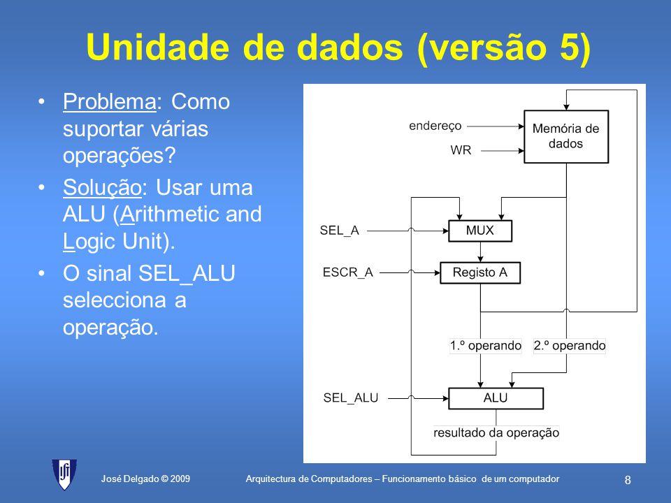 Arquitectura de Computadores – Funcionamento básico de um computador 48 José Delgado © 2009 Duplica máscara valorEQU76H; valor cujo número de bits a 1 é para ser contado máscaraInicialEQU01H; 0000 0001 em binário (máscara inicial) máscaraFinalEQU80H; 1000 0000 em binário (máscara final) contadorEQU00H; endereço da célula de memória que guarda ; o valor corrente do contador de bits a 1 máscaraEQU01H; endereço da célula de memória que guarda ; o valor corrente da máscara início:LD0; Inicializa o registo A a zero ST[contador]; Inicializa o contador de bits com zero LDmáscaraInicial; Carrega valor da máscara inicial ST[máscara]; actualiza na memória teste:ANDvalor; isola o bit que se quer ver se é 1 JZpróximo; se o bit for zero, passa à máscara seguinte LD[contador]; o bit é 1, vai buscar o valor actual do contador ADD1; incrementa-o ST[contador]; e actualiza de novo na memória próximo:LD[máscara]; vai buscar de novo a máscara actual SUBmáscaraFinal; compara com a máscara final, fazendo a subtracção JZfim; se der zero, eram iguais e portanto já terminou LD[máscara]; tem de carregar a máscara de novo ADD[máscara]; soma com ela própria para a multiplicar por 2 ST[máscara]; actualiza o valor da máscara na memória JMPteste; vai fazer mais um teste com a nova máscara fim:JMPfim; fim do programa 1.contador 0(inicializa contador de bits a zero) 2.máscara 01H(inicializa máscara a 0000 0001) 3.Se (máscara valor = 0) salta para 5(se o bit está a zero, passa ao próximo) 4.contador contador + 1(bit está a 1, incrementa contador) 5.Se (máscara = 80H) salta para 8(se já testou a última máscara, termina) 6.máscara máscara + máscara(duplica máscara para deslocar bit para a esquerda) 7.Salta para 3(vai testar o novo bit) 8.Salta para 8(fim do algoritmo)