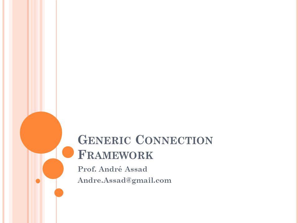G ENERIC C ONNECTION F RAMEWORK Prof. André Assad Andre.Assad@gmail.com