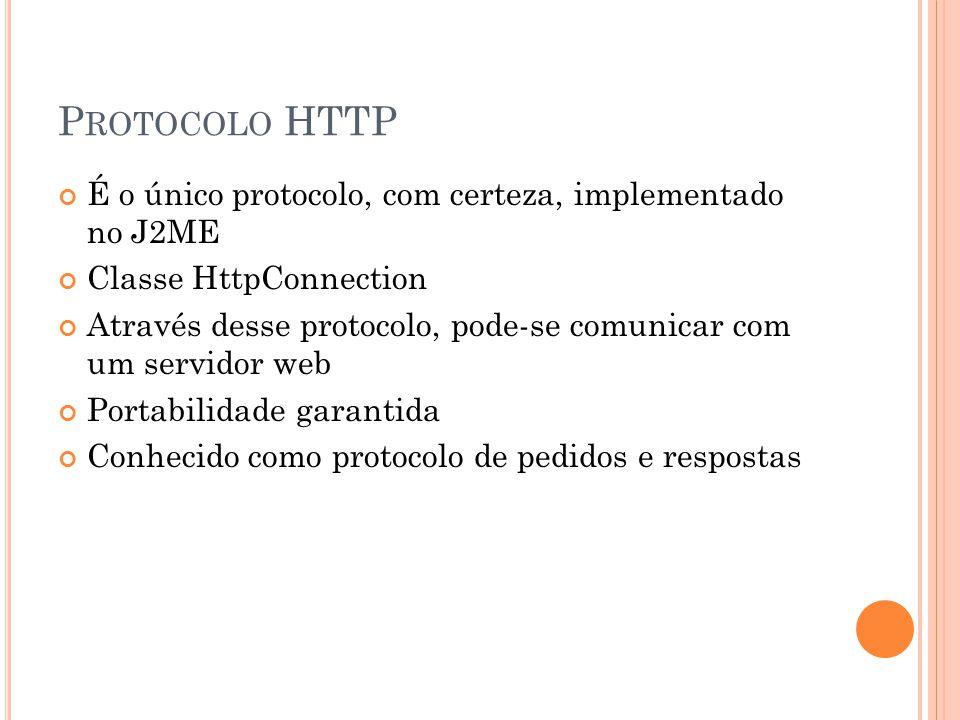 P ROTOCOLO HTTP É o único protocolo, com certeza, implementado no J2ME Classe HttpConnection Através desse protocolo, pode-se comunicar com um servidor web Portabilidade garantida Conhecido como protocolo de pedidos e respostas