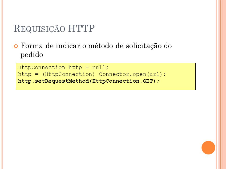 R EQUISIÇÃO HTTP Forma de indicar o método de solicitação do pedido HttpConnection http = null; http = (HttpConnection) Connector.open(url); http.setRequestMethod(HttpConnection.GET);