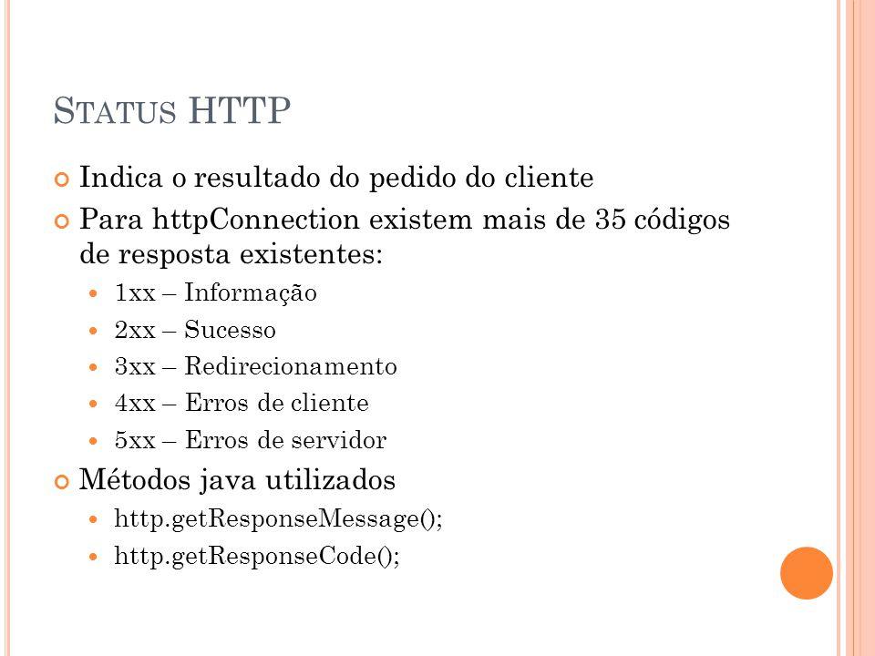 S TATUS HTTP Indica o resultado do pedido do cliente Para httpConnection existem mais de 35 códigos de resposta existentes: 1xx – Informação 2xx – Sucesso 3xx – Redirecionamento 4xx – Erros de cliente 5xx – Erros de servidor Métodos java utilizados http.getResponseMessage(); http.getResponseCode();