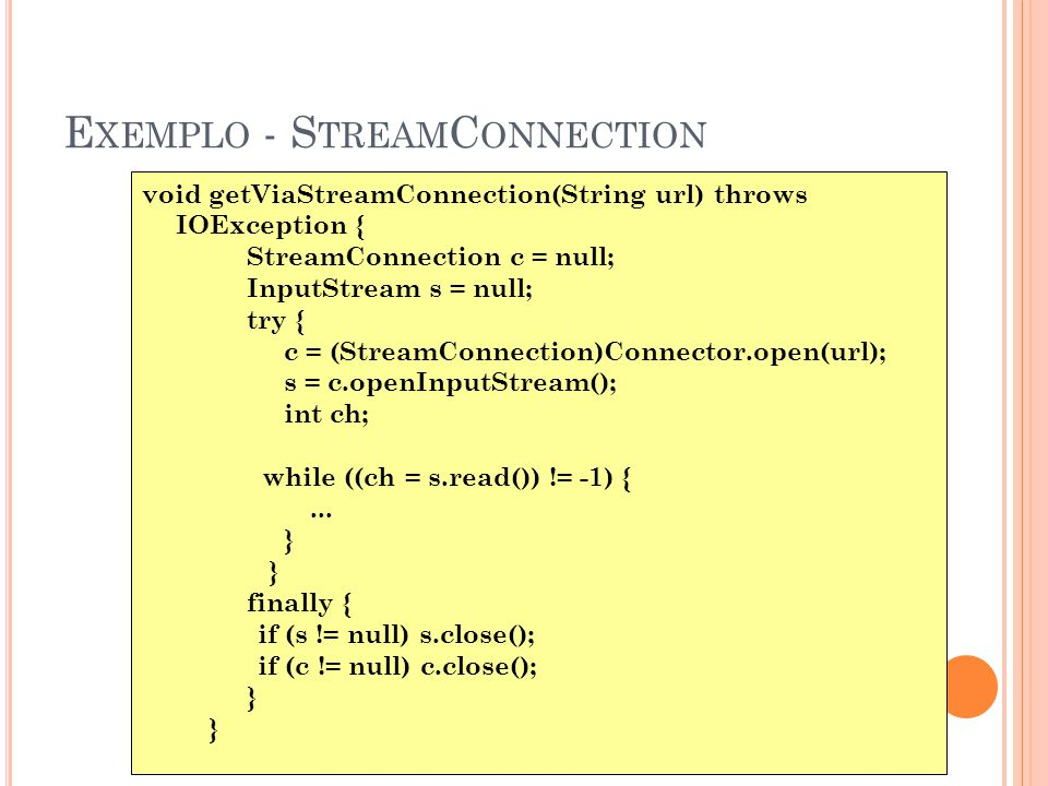 E XEMPLO - S TREAM C ONNECTION void getViaStreamConnection(String url) throws IOException { StreamConnection c = null; InputStream s = null; try { c = (StreamConnection)Connector.open(url); s = c.openInputStream(); int ch; while ((ch = s.read()) != -1) {...