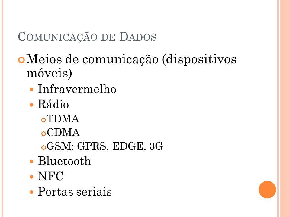 C OMUNICAÇÃO DE D ADOS Meios de comunicação (dispositivos móveis) Infravermelho Rádio TDMA CDMA GSM: GPRS, EDGE, 3G Bluetooth NFC Portas seriais