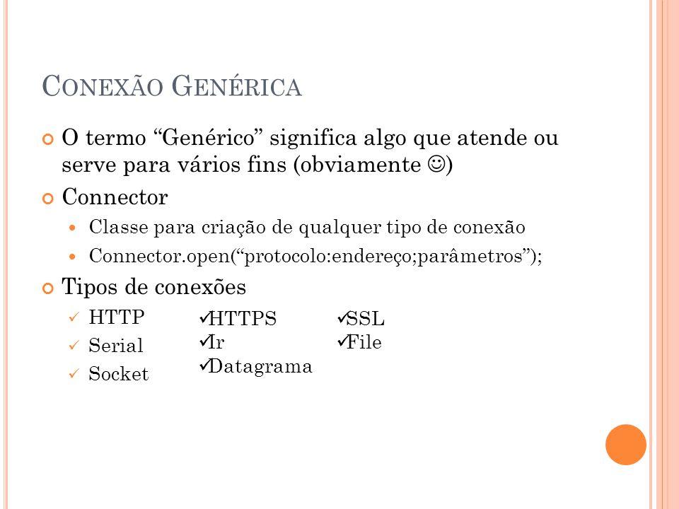 C ONEXÃO G ENÉRICA O termo Genérico significa algo que atende ou serve para vários fins (obviamente ) Connector Classe para criação de qualquer tipo de conexão Connector.open(protocolo:endereço;parâmetros); Tipos de conexões HTTP Serial Socket HTTPS Ir Datagrama SSL File