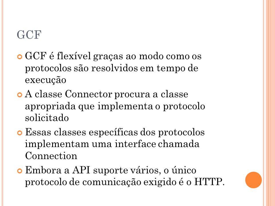 GCF GCF é flexível graças ao modo como os protocolos são resolvidos em tempo de execução A classe Connector procura a classe apropriada que implementa o protocolo solicitado Essas classes específicas dos protocolos implementam uma interface chamada Connection Embora a API suporte vários, o único protocolo de comunicação exigido é o HTTP.