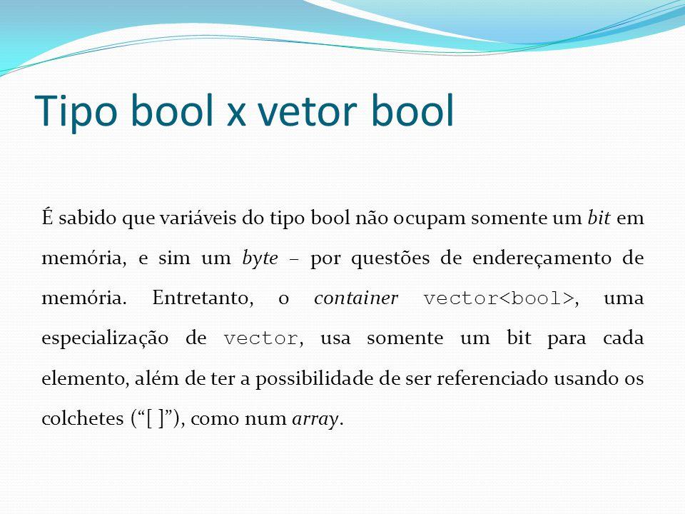 Tipo bool x vetor bool É sabido que variáveis do tipo bool não ocupam somente um bit em memória, e sim um byte – por questões de endereçamento de memória.
