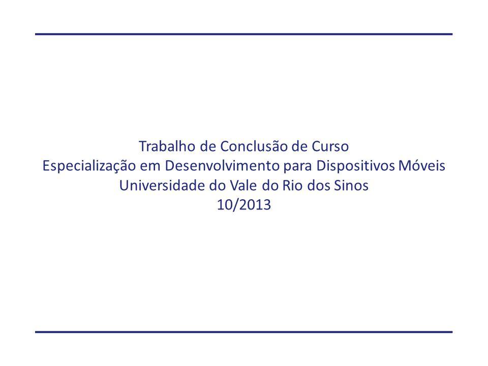 Trabalho de Conclusão de Curso Especialização em Desenvolvimento para Dispositivos Móveis Universidade do Vale do Rio dos Sinos 10/2013
