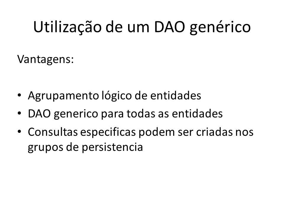Utilização de um DAO genérico Vantagens: Agrupamento lógico de entidades DAO generico para todas as entidades Consultas especificas podem ser criadas