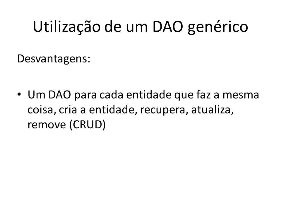 Utilização de um DAO genérico Desvantagens: Um DAO para cada entidade que faz a mesma coisa, cria a entidade, recupera, atualiza, remove (CRUD)