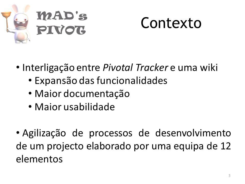 Contexto Interligação entre Pivotal Tracker e uma wiki Expansão das funcionalidades Maior documentação Maior usabilidade Agilização de processos de desenvolvimento de um projecto elaborado por uma equipa de 12 elementos 3