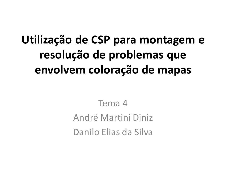 Utilização de CSP para montagem e resolução de problemas que envolvem coloração de mapas Tema 4 André Martini Diniz Danilo Elias da Silva