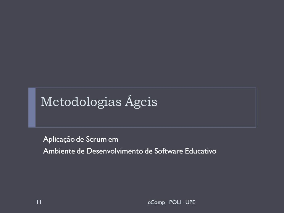 Metodologias Ágeis Aplicação de Scrum em Ambiente de Desenvolvimento de Software Educativo 11eComp - POLI - UPE
