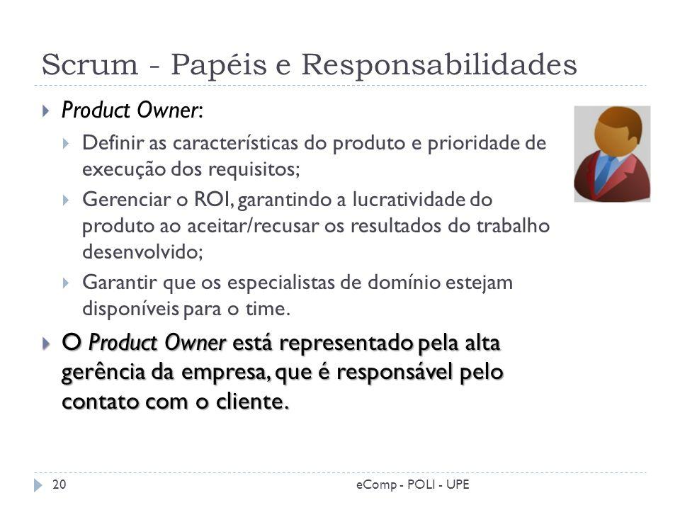 Scrum - Papéis e Responsabilidades Product Owner: Definir as características do produto e prioridade de execução dos requisitos; Gerenciar o ROI, gara