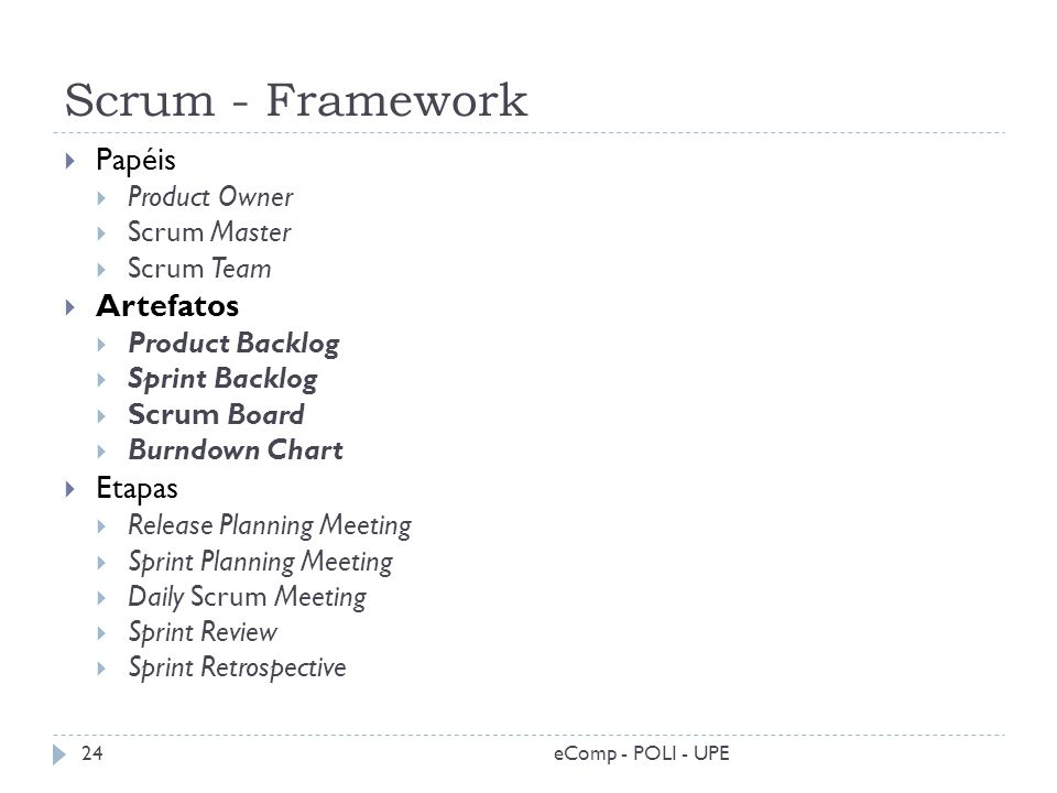 Scrum - Framework eComp - POLI - UPE24 Papéis Product Owner Scrum Master Scrum Team Artefatos Product Backlog Sprint Backlog Scrum Board Burndown Char
