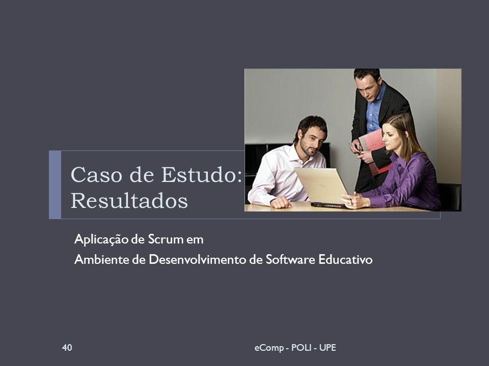 Caso de Estudo: Resultados Aplicação de Scrum em Ambiente de Desenvolvimento de Software Educativo 40eComp - POLI - UPE