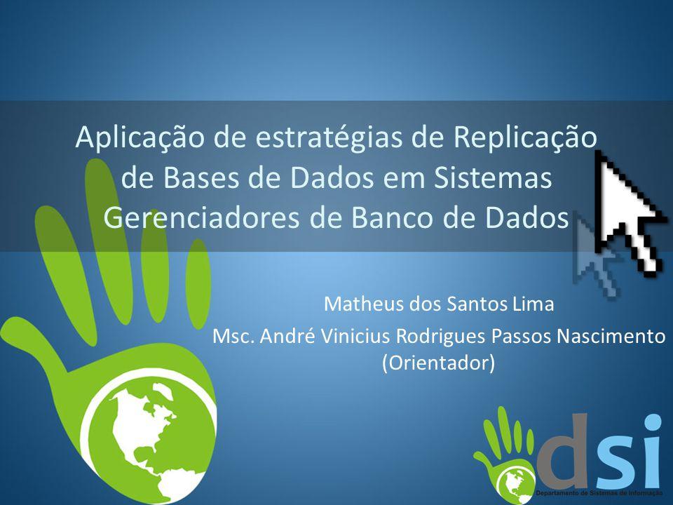 Aplicação de estratégias de Replicação de Bases de Dados em Sistemas Gerenciadores de Banco de Dados Matheus dos Santos Lima Msc. André Vinicius Rodri