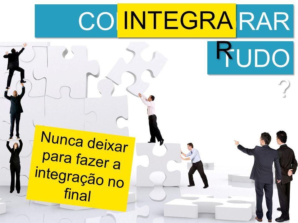 Nunca deixar para fazer a integração no final COMO INTEGRAR ISSO TUDO INTEGRA R