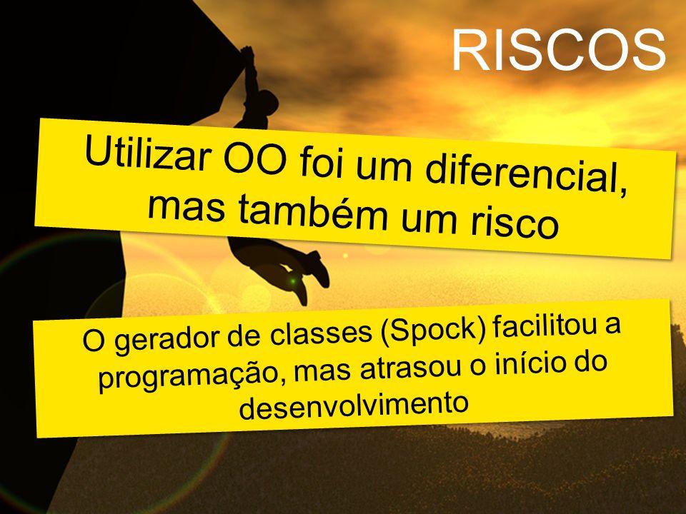Utilizar OO foi um diferencial, mas também um risco O gerador de classes (Spock) facilitou a programação, mas atrasou o início do desenvolvimento RISCOS