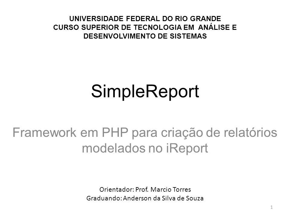 SimpleReport Framework em PHP para criação de relatórios modelados no iReport UNIVERSIDADE FEDERAL DO RIO GRANDE CURSO SUPERIOR DE TECNOLOGIA EM ANÁLI