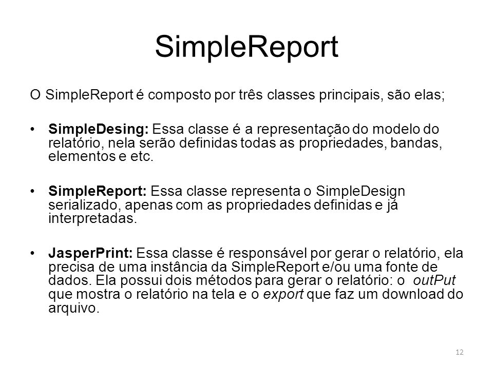 SimpleReport O SimpleReport é composto por três classes principais, são elas; SimpleDesing: Essa classe é a representação do modelo do relatório, nela
