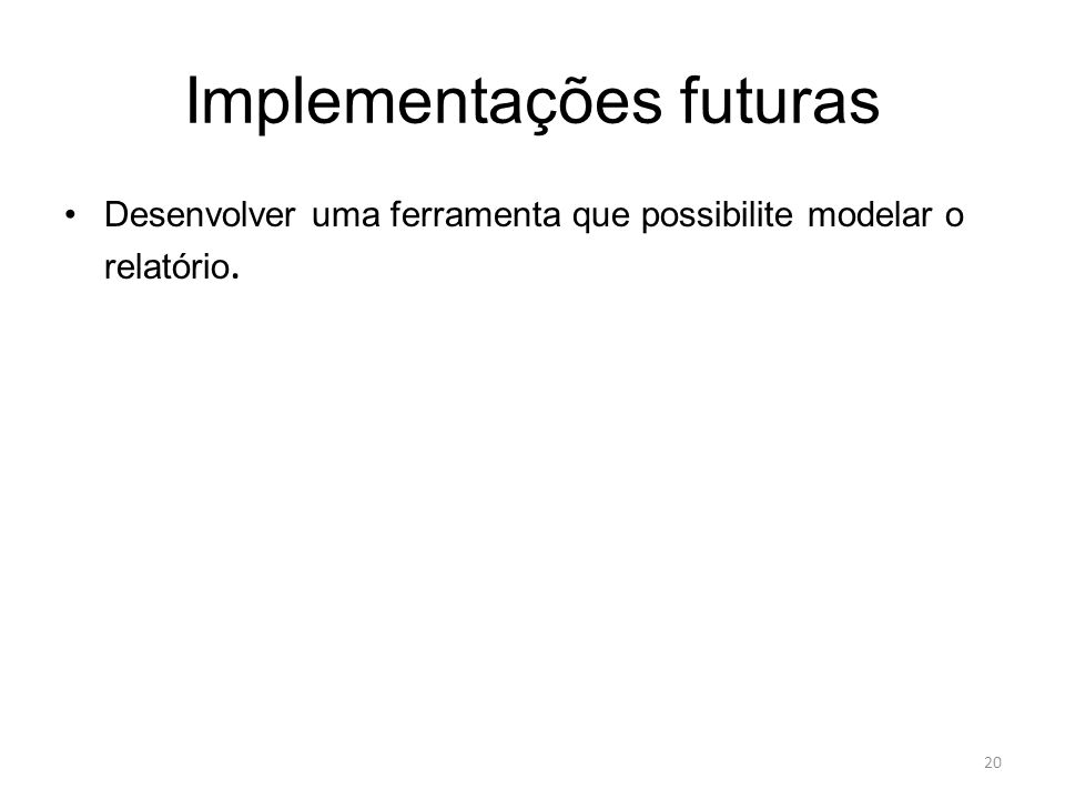 Implementações futuras Desenvolver uma ferramenta que possibilite modelar o relatório. 20