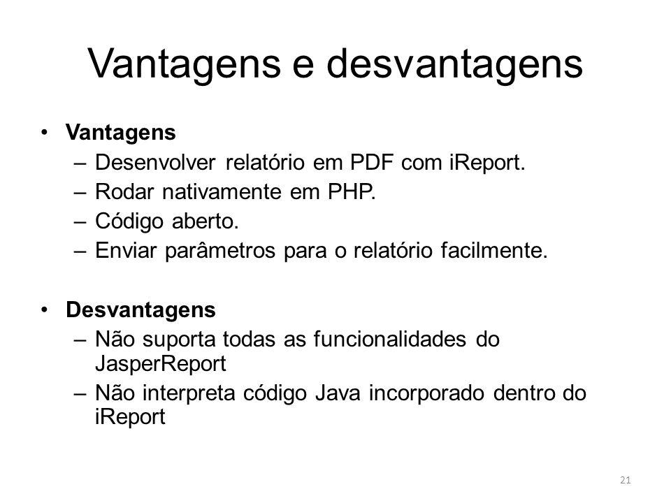 Vantagens e desvantagens Vantagens –Desenvolver relatório em PDF com iReport. –Rodar nativamente em PHP. –Código aberto. –Enviar parâmetros para o rel