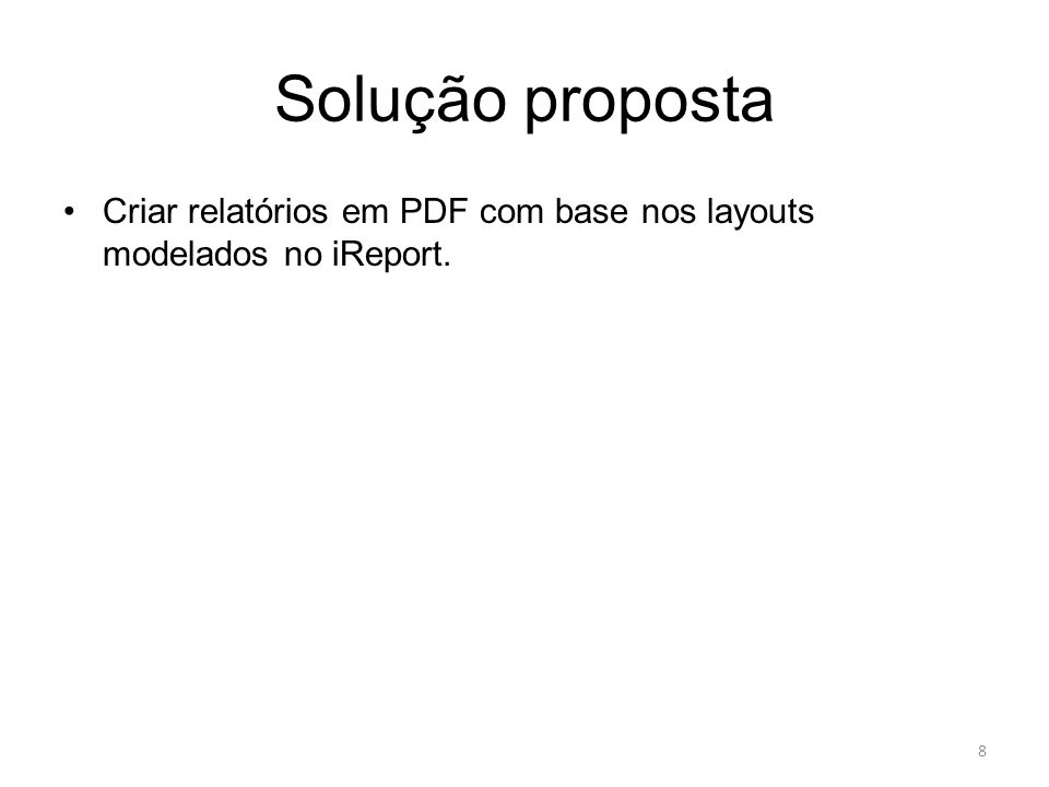 Solução proposta Criar relatórios em PDF com base nos layouts modelados no iReport. 8