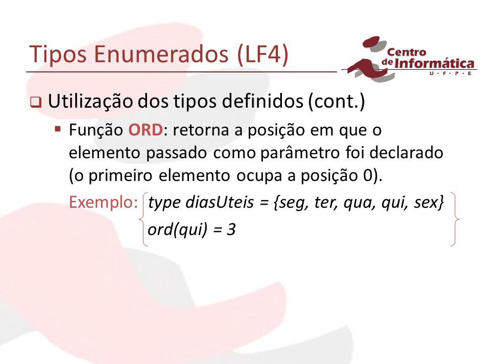 Tipos Enumerados (LF4) Utilização dos tipos definidos (cont.) Função ORD: retorna a posição em que o elemento passado como parâmetro foi declarado (o primeiro elemento ocupa a posição 0).
