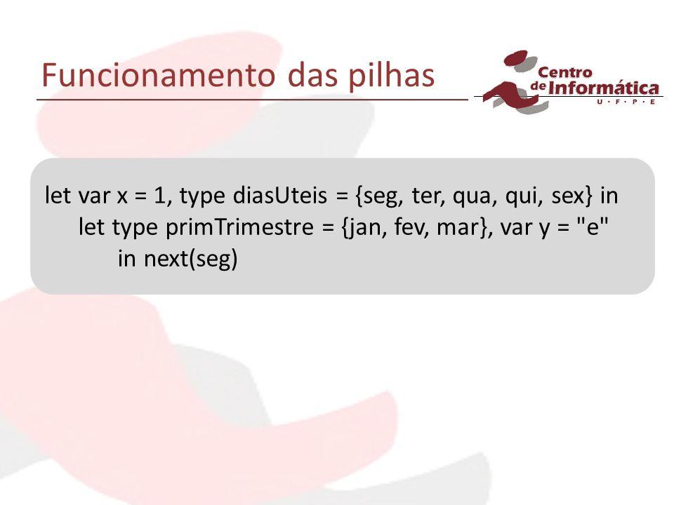 Funcionamento das pilhas let var x = 1, type diasUteis = {seg, ter, qua, qui, sex} in let type primTrimestre = {jan, fev, mar}, var y =