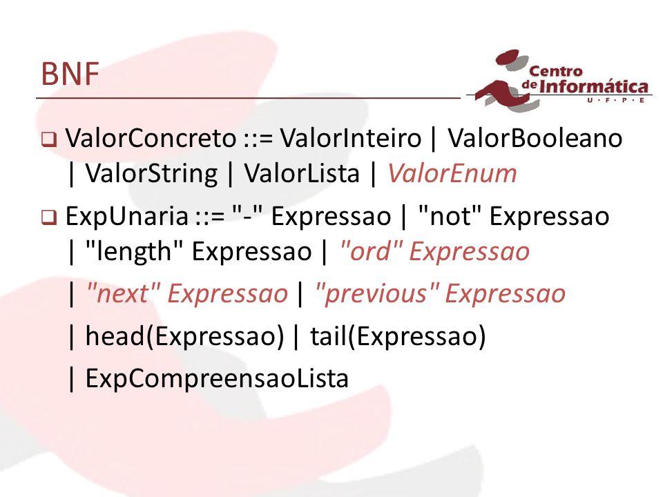BNF ValorConcreto ::= ValorInteiro | ValorBooleano | ValorString | ValorLista | ValorEnum ExpUnaria ::=