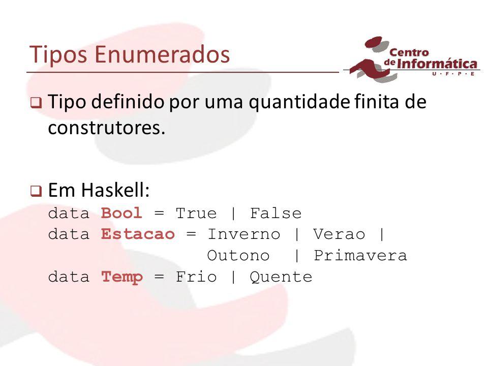 Tipos Enumerados Tipo definido por uma quantidade finita de construtores. Em Haskell: data Bool = True | False data Estacao = Inverno | Verao | Outono