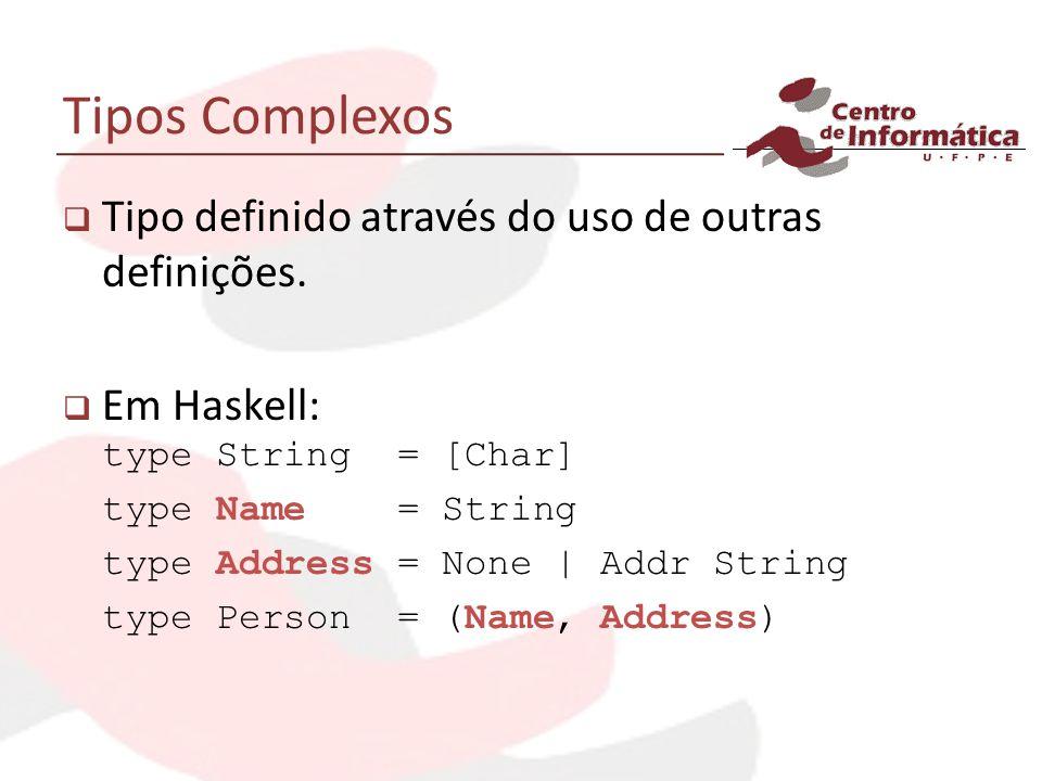 Tipos Complexos Tipo definido através do uso de outras definições. Em Haskell: type String = [Char] type Name = String type Address = None | Addr Stri