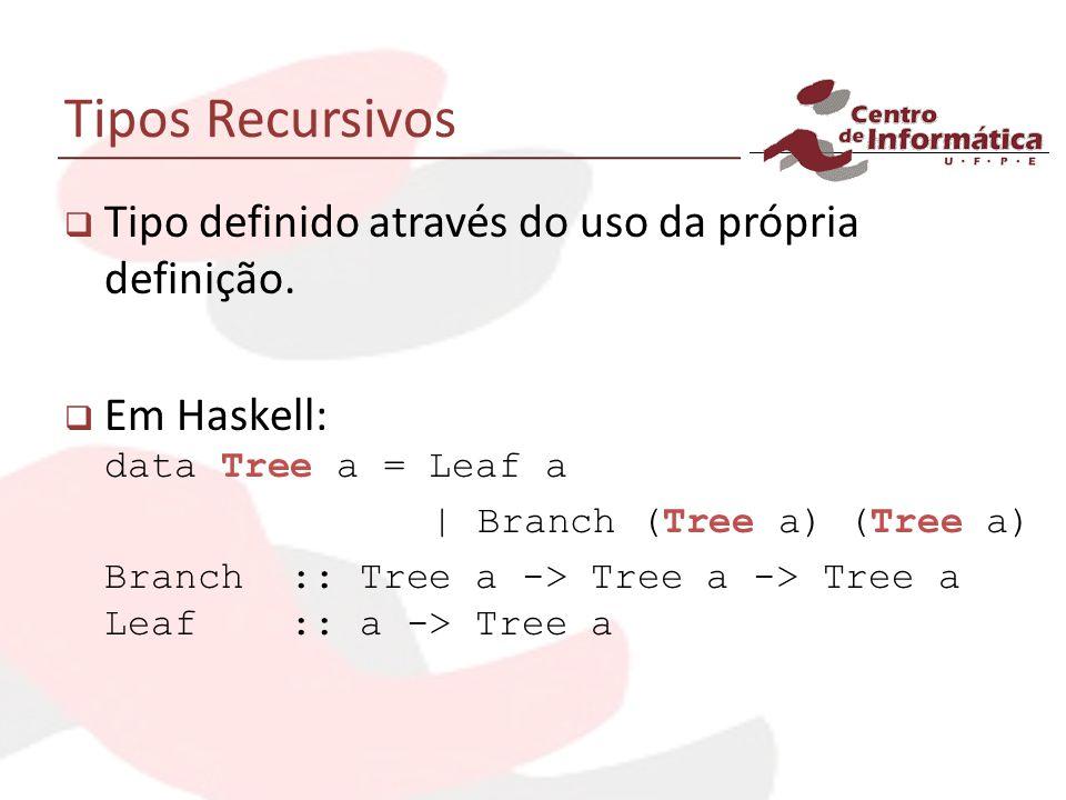 Tipos Recursivos Tipo definido através do uso da própria definição. Em Haskell: data Tree a = Leaf a | Branch (Tree a) (Tree a) Branch :: Tree a -> Tr