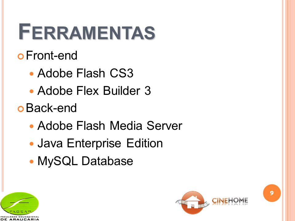F ERRAMENTAS Front-end Adobe Flash CS3 Adobe Flex Builder 3 Back-end Adobe Flash Media Server Java Enterprise Edition MySQL Database 9