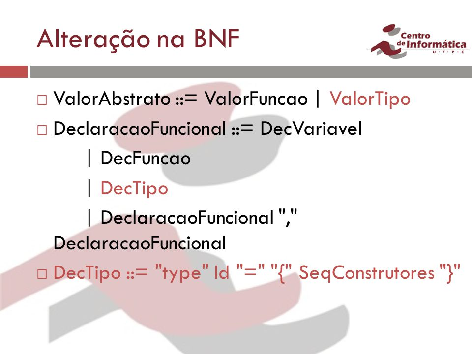 Alteração na BNF ValorAbstrato ::= ValorFuncao | ValorTipo DeclaracaoFuncional ::= DecVariavel | DecFuncao | DecTipo | DeclaracaoFuncional , DeclaracaoFuncional DecTipo ::= type Id = { SeqConstrutores }