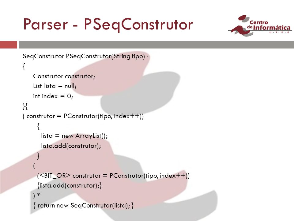 Parser - PSeqConstrutor SeqConstrutor PSeqConstrutor(String tipo) : { Construtor construtor; List lista = null; int index = 0; }{ ( construtor = PConstrutor(tipo, index++)) { lista = new ArrayList(); lista.add(construtor); } ( ( construtor = PConstrutor(tipo, index++)) {lista.add(construtor);} ) * { return new SeqConstrutor(lista); }