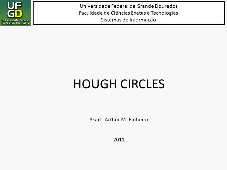 HOUGH CIRCLES Universidade Federal da Grande Dourados Faculdade de Ciências Exatas e Tecnologias Sistemas de Informação Acad. Arthur M. Pinheiro 2011