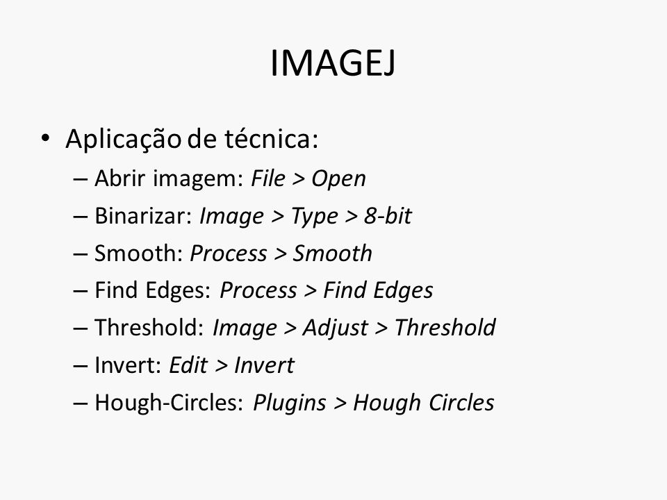 IMAGEJ Aplicação de técnica: – Abrir imagem: File > Open – Binarizar: Image > Type > 8-bit – Smooth: Process > Smooth – Find Edges: Process > Find Edges – Threshold: Image > Adjust > Threshold – Invert: Edit > Invert – Hough-Circles: Plugins > Hough Circles