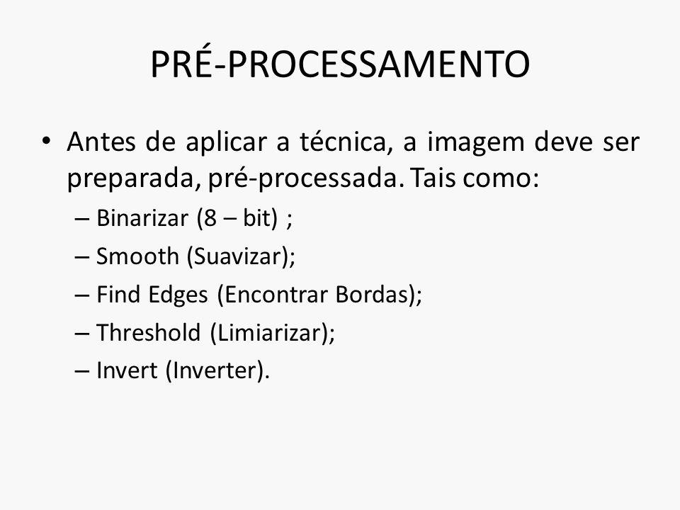 PRÉ-PROCESSAMENTO Antes de aplicar a técnica, a imagem deve ser preparada, pré-processada. Tais como: – Binarizar (8 – bit) ; – Smooth (Suavizar); – F