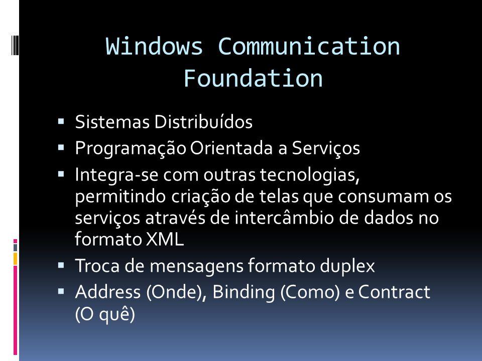 Windows Communication Foundation Sistemas Distribuídos Programação Orientada a Serviços Integra-se com outras tecnologias, permitindo criação de telas que consumam os serviços através de intercâmbio de dados no formato XML Troca de mensagens formato duplex Address (Onde), Binding (Como) e Contract (O quê)