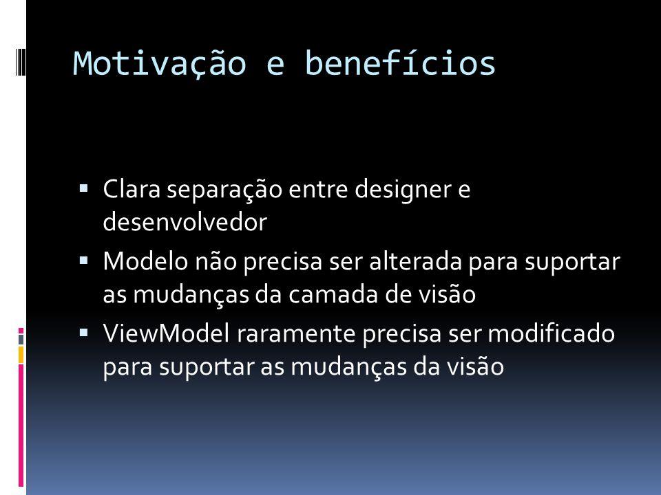 Motivação e benefícios Clara separação entre designer e desenvolvedor Modelo não precisa ser alterada para suportar as mudanças da camada de visão ViewModel raramente precisa ser modificado para suportar as mudanças da visão