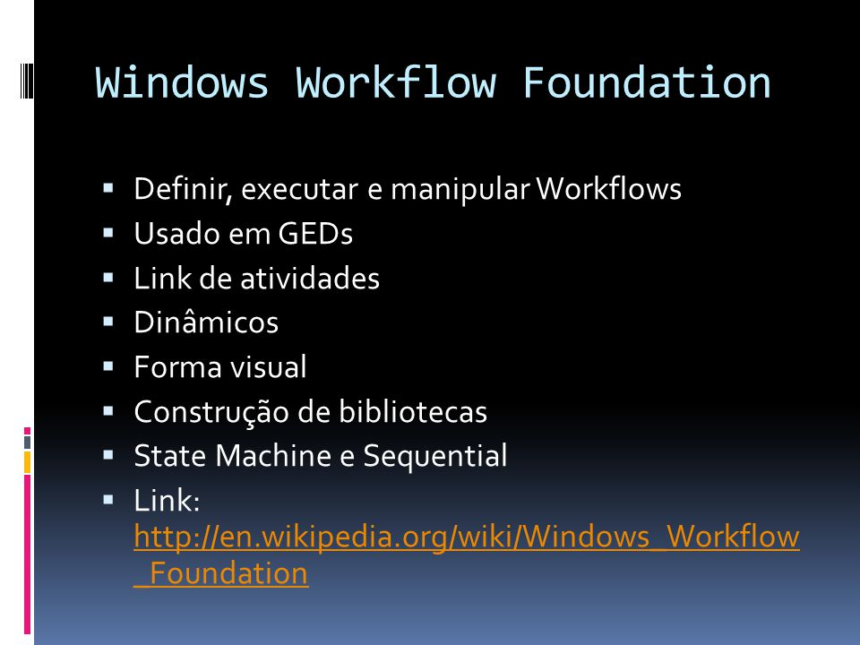 Windows Workflow Foundation Definir, executar e manipular Workflows Usado em GEDs Link de atividades Dinâmicos Forma visual Construção de bibliotecas State Machine e Sequential Link: http://en.wikipedia.org/wiki/Windows_Workflow _Foundation http://en.wikipedia.org/wiki/Windows_Workflow _Foundation