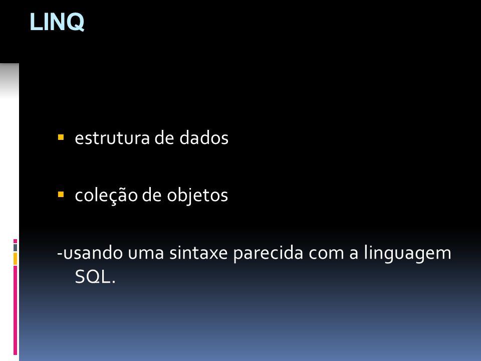 estrutura de dados coleção de objetos -usando uma sintaxe parecida com a linguagem SQL. LINQ