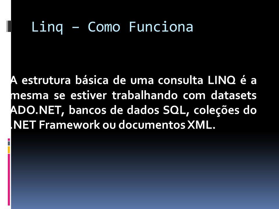 Linq – Como Funciona A estrutura básica de uma consulta LINQ é a mesma se estiver trabalhando com datasets ADO.NET, bancos de dados SQL, coleções do.N